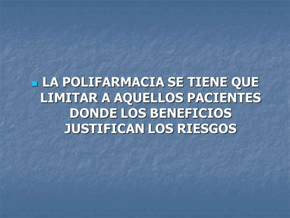 LA POLIFARMACIA SE TIENE QUE LIMITAR A AQUELLOS PACIENTES DONDE LOS BENEFICIOS JUSTIFICAN LOS RIESGOS
