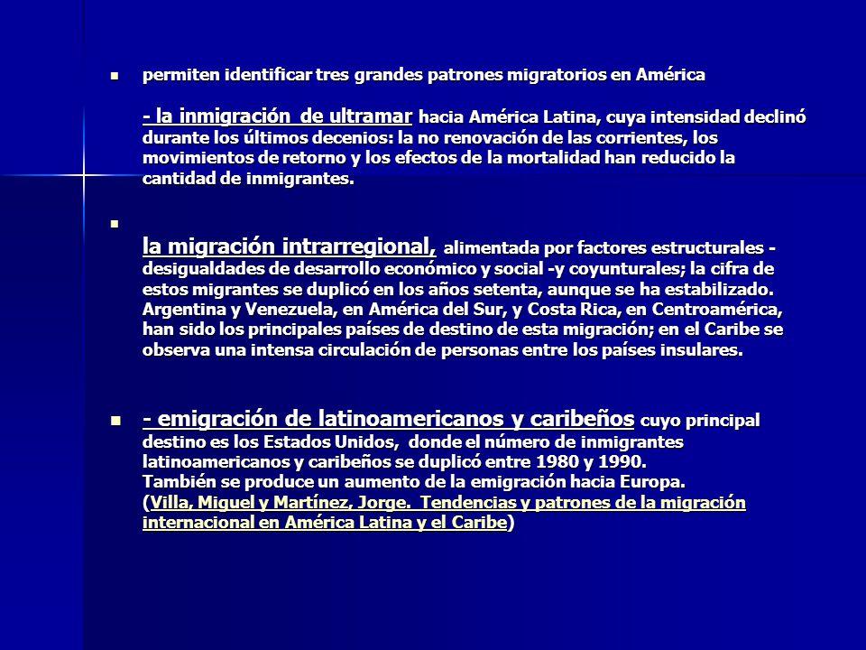 permiten identificar tres grandes patrones migratorios en América - la inmigración de ultramar hacia América Latina, cuya intensidad declinó durante los últimos decenios: la no renovación de las corrientes, los movimientos de retorno y los efectos de la mortalidad han reducido la cantidad de inmigrantes.