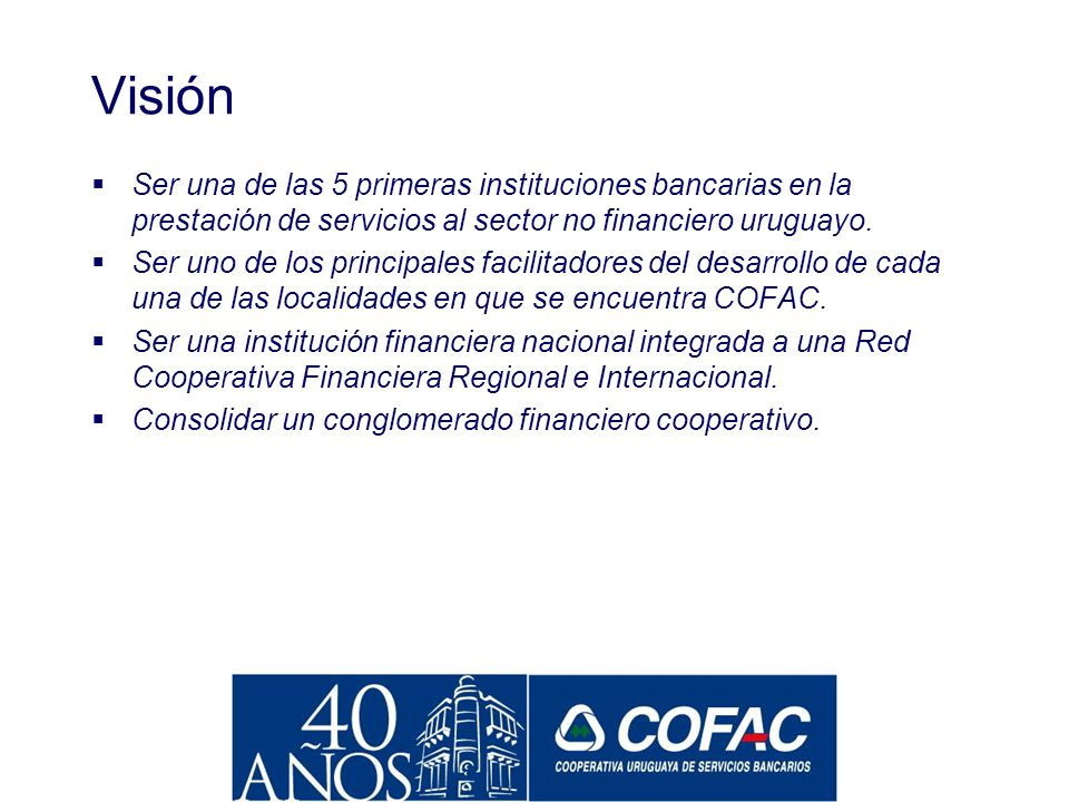 Visión Ser una de las 5 primeras instituciones bancarias en la prestación de servicios al sector no financiero uruguayo.