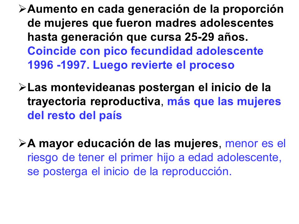Aumento en cada generación de la proporción de mujeres que fueron madres adolescentes hasta generación que cursa 25-29 años. Coincide con pico fecundidad adolescente 1996 -1997. Luego revierte el proceso