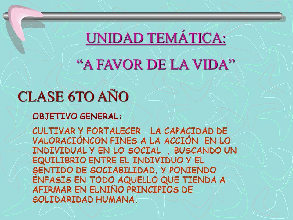 UNIDAD TEMÁTICA: A FAVOR DE LA VIDA CLASE 6TO AÑO OBJETIVO GENERAL: