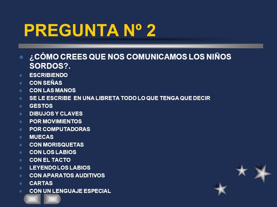 PREGUNTA Nº 2 ¿CÓMO CREES QUE NOS COMUNICAMOS LOS NIÑOS SORDOS .