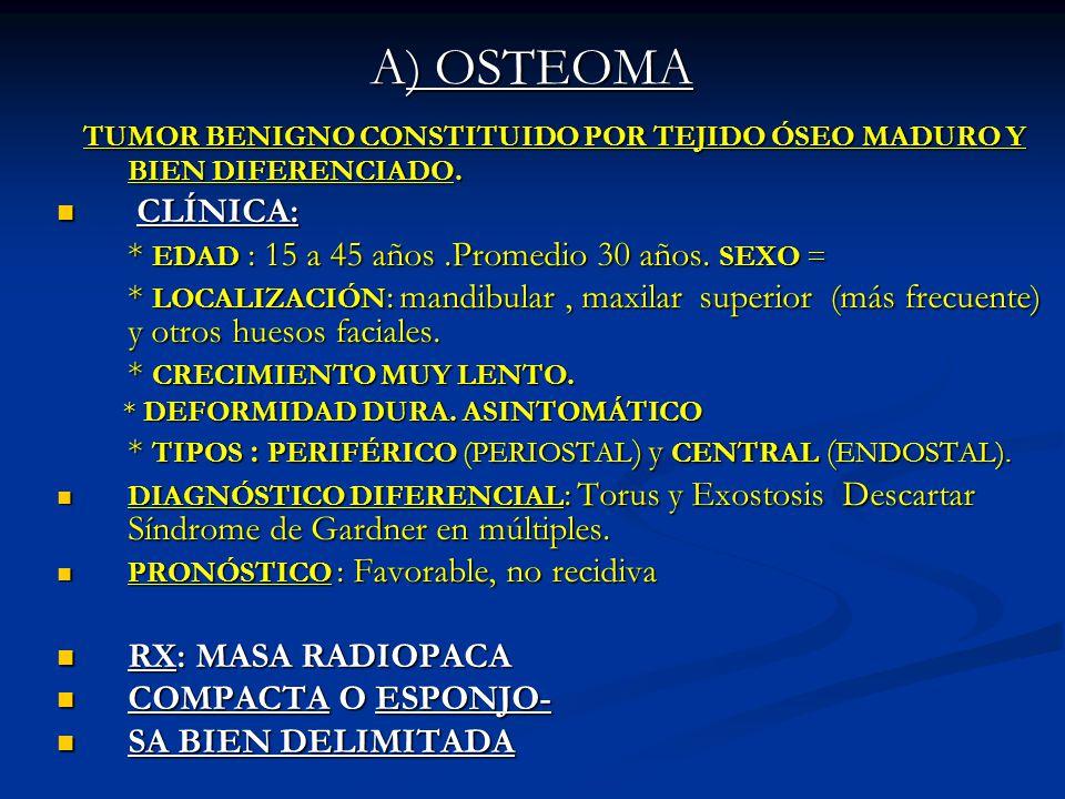 A) OSTEOMA TUMOR BENIGNO CONSTITUIDO POR TEJIDO ÓSEO MADURO Y BIEN DIFERENCIADO. CLÍNICA: * EDAD : 15 a 45 años .Promedio 30 años. SEXO =