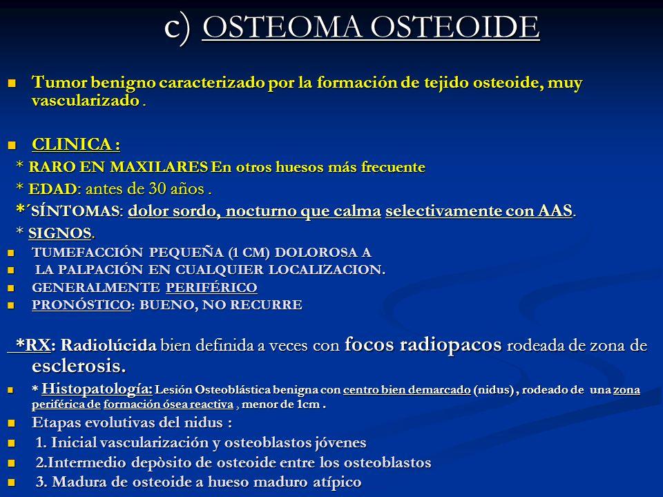 c) OSTEOMA OSTEOIDE Tumor benigno caracterizado por la formación de tejido osteoide, muy vascularizado .