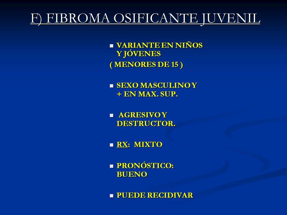 F) FIBROMA OSIFICANTE JUVENIL