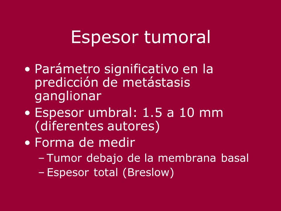 Espesor tumoral Parámetro significativo en la predicción de metástasis ganglionar. Espesor umbral: 1.5 a 10 mm (diferentes autores)