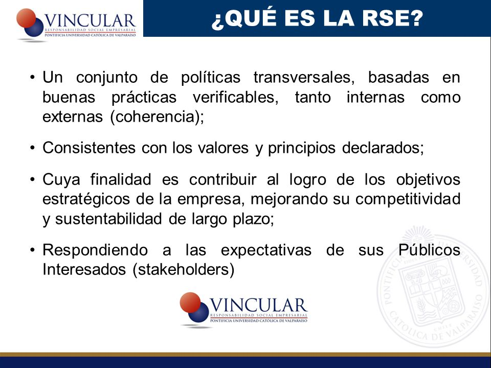 ¿QUÉ ES LA RSE Un conjunto de políticas transversales, basadas en buenas prácticas verificables, tanto internas como externas (coherencia);