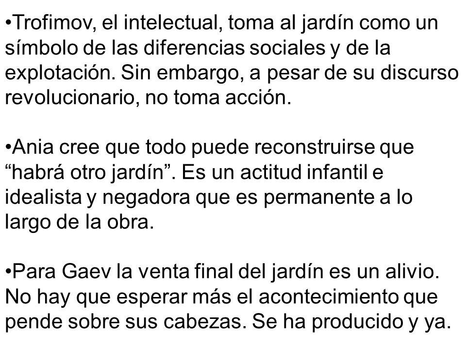 Trofimov, el intelectual, toma al jardín como un símbolo de las diferencias sociales y de la explotación. Sin embargo, a pesar de su discurso revolucionario, no toma acción.