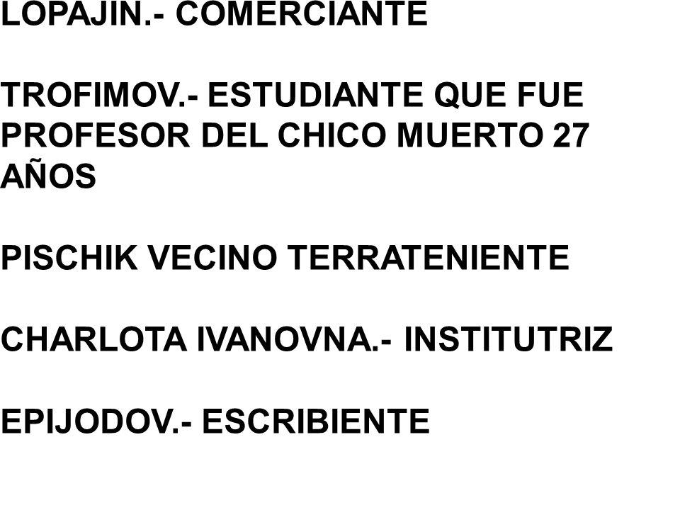 LOPAJIN.- COMERCIANTE TROFIMOV.- ESTUDIANTE QUE FUE PROFESOR DEL CHICO MUERTO 27 AÑOS. PISCHIK VECINO TERRATENIENTE.