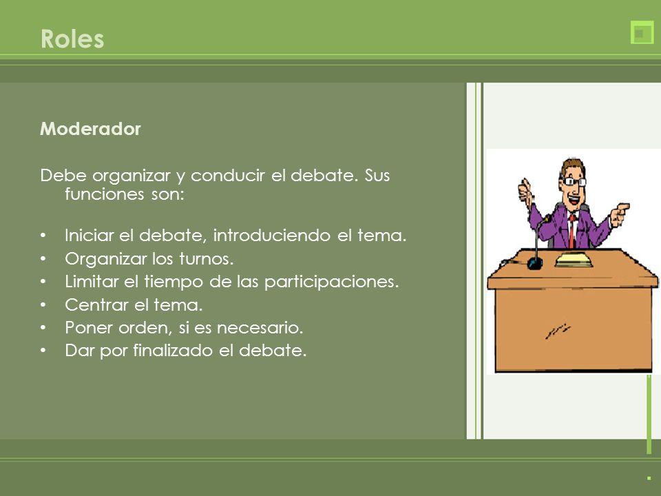 Roles Moderador. Debe organizar y conducir el debate. Sus funciones son: Iniciar el debate, introduciendo el tema.