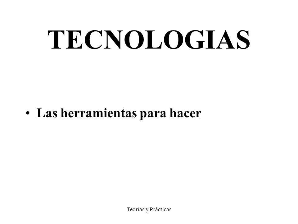 TECNOLOGIAS Las herramientas para hacer Teorías y Prácticas