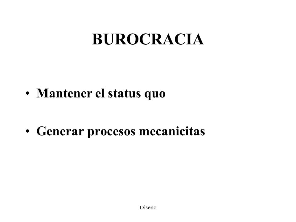 BUROCRACIA Mantener el status quo Generar procesos mecanicitas Diseño