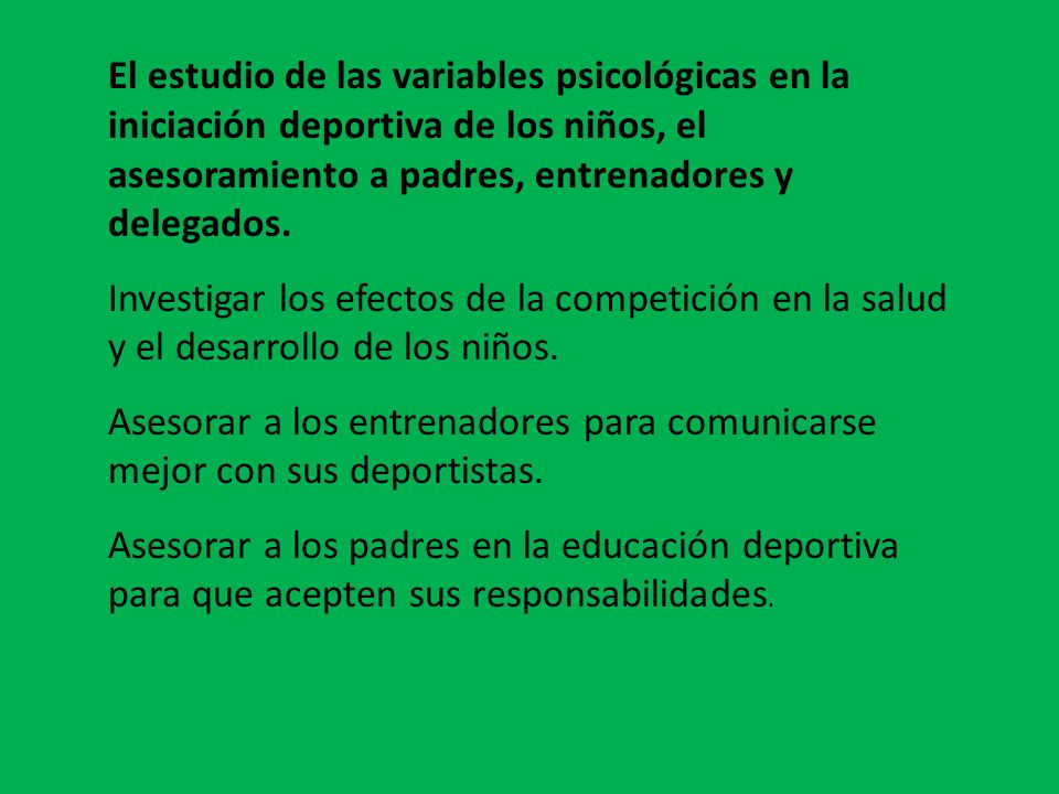 El estudio de las variables psicológicas en la iniciación deportiva de los niños, el asesoramiento a padres, entrenadores y delegados.