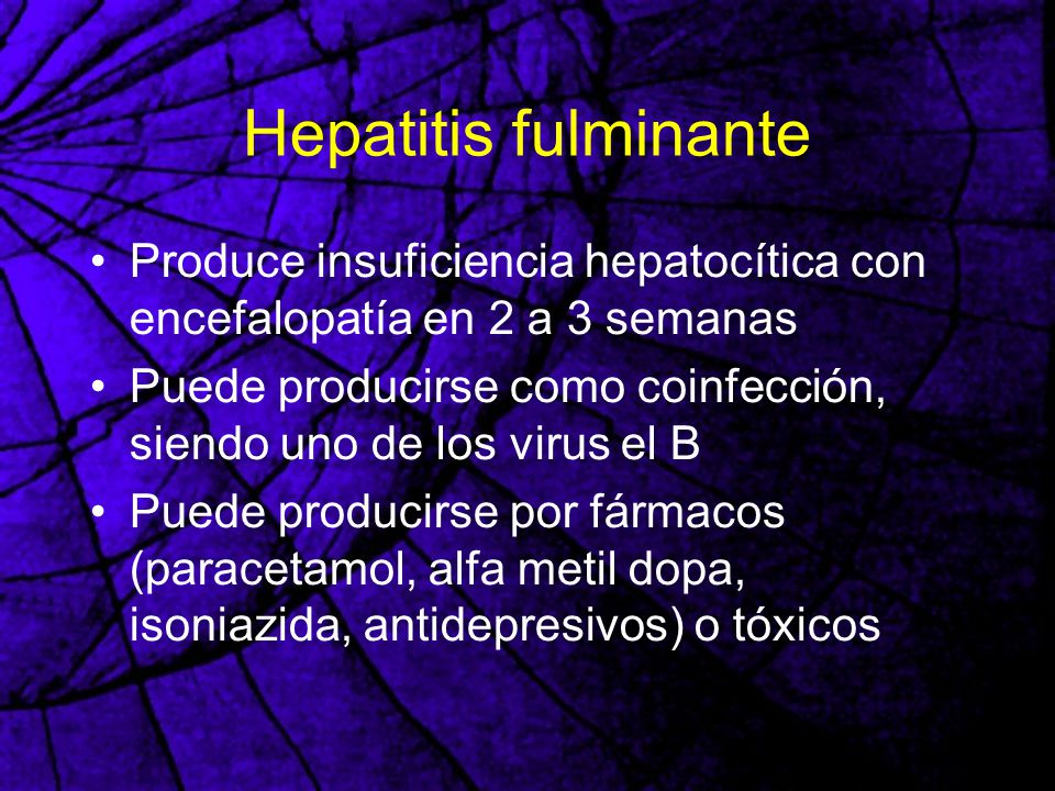 Hepatitis fulminante Produce insuficiencia hepatocítica con encefalopatía en 2 a 3 semanas.