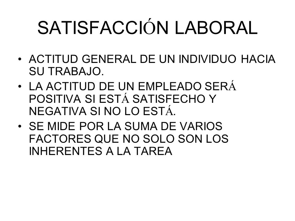 SATISFACCIÓN LABORAL ACTITUD GENERAL DE UN INDIVIDUO HACIA SU TRABAJO.