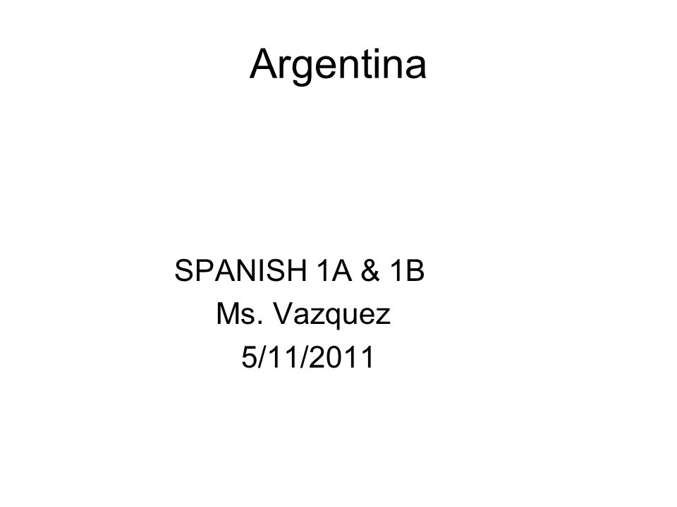 Argentina SPANISH 1A & 1B Ms. Vazquez 5/11/2011