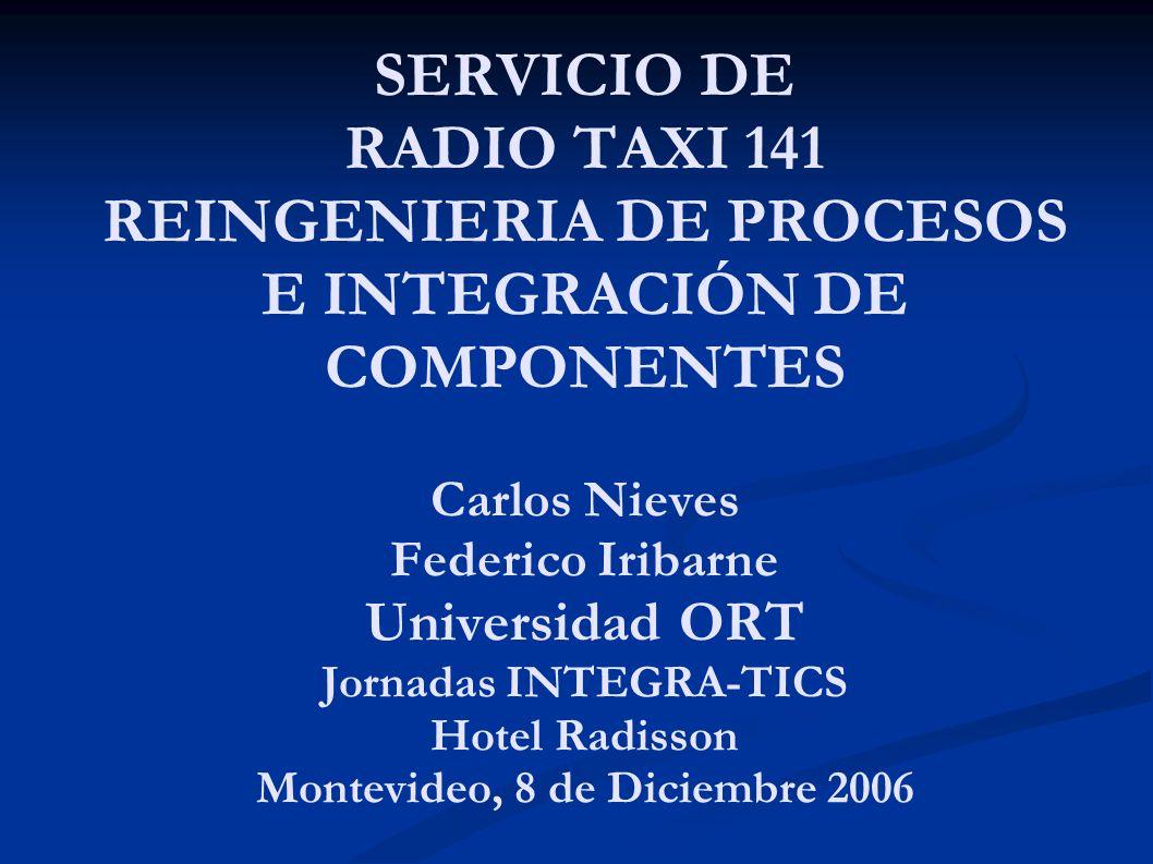 SERVICIO DE RADIO TAXI 141 REINGENIERIA DE PROCESOS E INTEGRACIÓN DE COMPONENTES Carlos Nieves Federico Iribarne Universidad ORT Jornadas INTEGRA-TICS Hotel Radisson Montevideo, 8 de Diciembre 2006