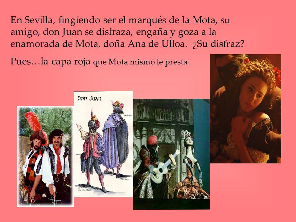En Sevilla, fingiendo ser el marqués de la Mota, su amigo, don Juan se disfraza, engaña y goza a la enamorada de Mota, doña Ana de Ulloa. ¿Su disfraz