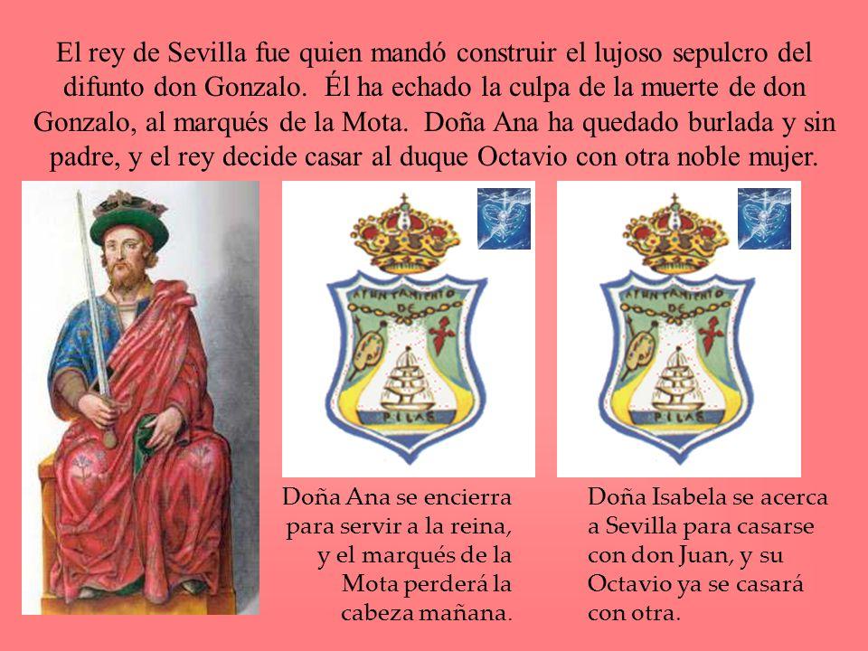 El rey de Sevilla fue quien mandó construir el lujoso sepulcro del difunto don Gonzalo. Él ha echado la culpa de la muerte de don Gonzalo, al marqués de la Mota. Doña Ana ha quedado burlada y sin padre, y el rey decide casar al duque Octavio con otra noble mujer.