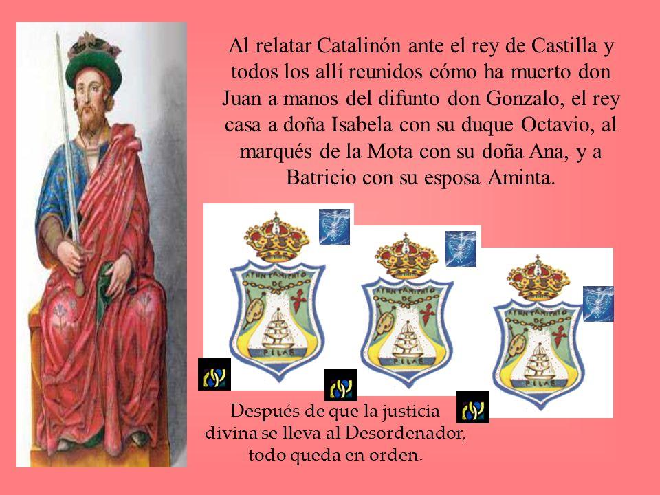 Al relatar Catalinón ante el rey de Castilla y todos los allí reunidos cómo ha muerto don Juan a manos del difunto don Gonzalo, el rey casa a doña Isabela con su duque Octavio, al marqués de la Mota con su doña Ana, y a Batricio con su esposa Aminta.