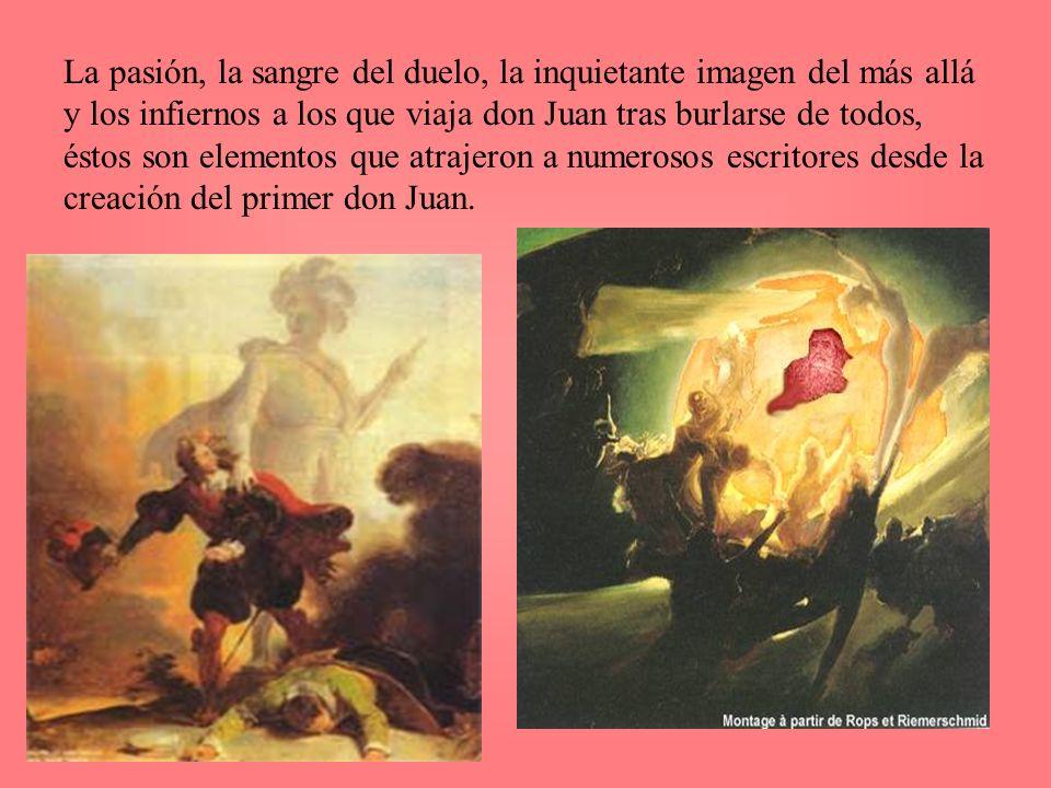 La pasión, la sangre del duelo, la inquietante imagen del más allá y los infiernos a los que viaja don Juan tras burlarse de todos, éstos son elementos que atrajeron a numerosos escritores desde la creación del primer don Juan.