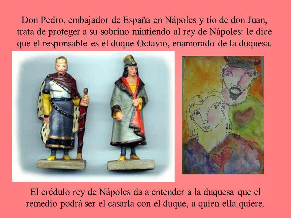 Don Pedro, embajador de España en Nápoles y tío de don Juan, trata de proteger a su sobrino mintiendo al rey de Nápoles: le dice que el responsable es el duque Octavio, enamorado de la duquesa.