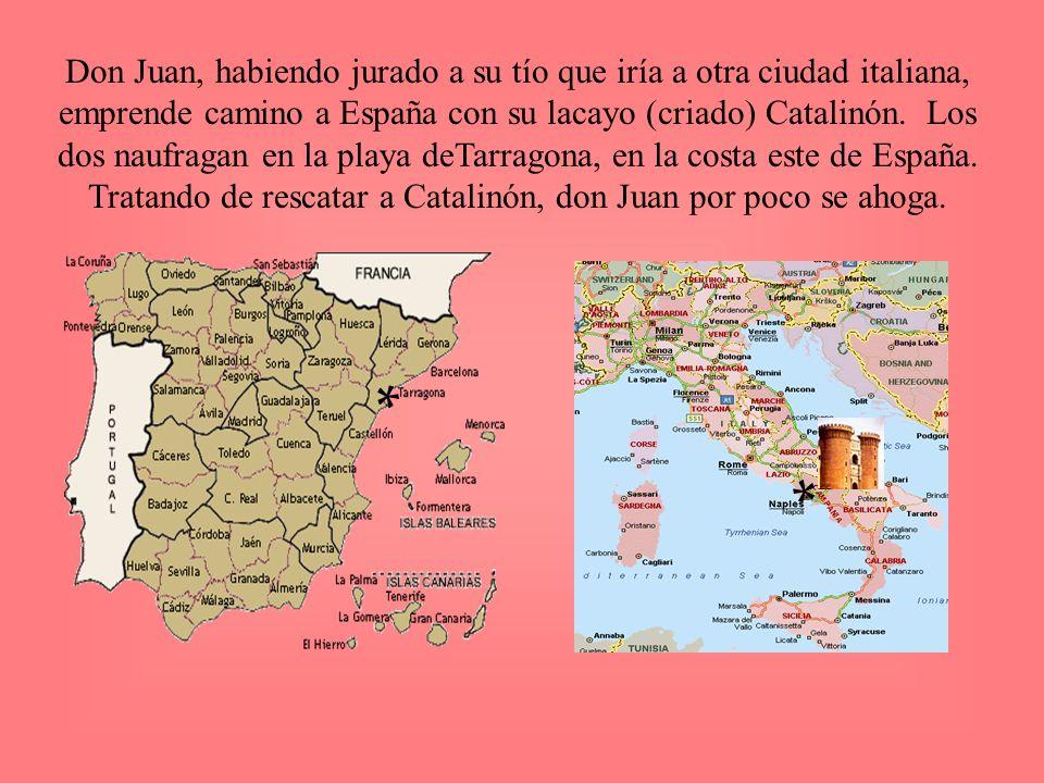 Don Juan, habiendo jurado a su tío que iría a otra ciudad italiana, emprende camino a España con su lacayo (criado) Catalinón. Los dos naufragan en la playa deTarragona, en la costa este de España. Tratando de rescatar a Catalinón, don Juan por poco se ahoga.
