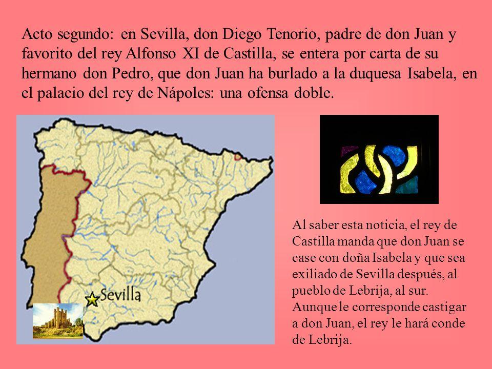 Acto segundo: en Sevilla, don Diego Tenorio, padre de don Juan y favorito del rey Alfonso XI de Castilla, se entera por carta de su hermano don Pedro, que don Juan ha burlado a la duquesa Isabela, en el palacio del rey de Nápoles: una ofensa doble.