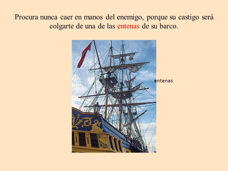 Procura nunca caer en manos del enemigo, porque su castigo será colgarte de una de las entenas de su barco.