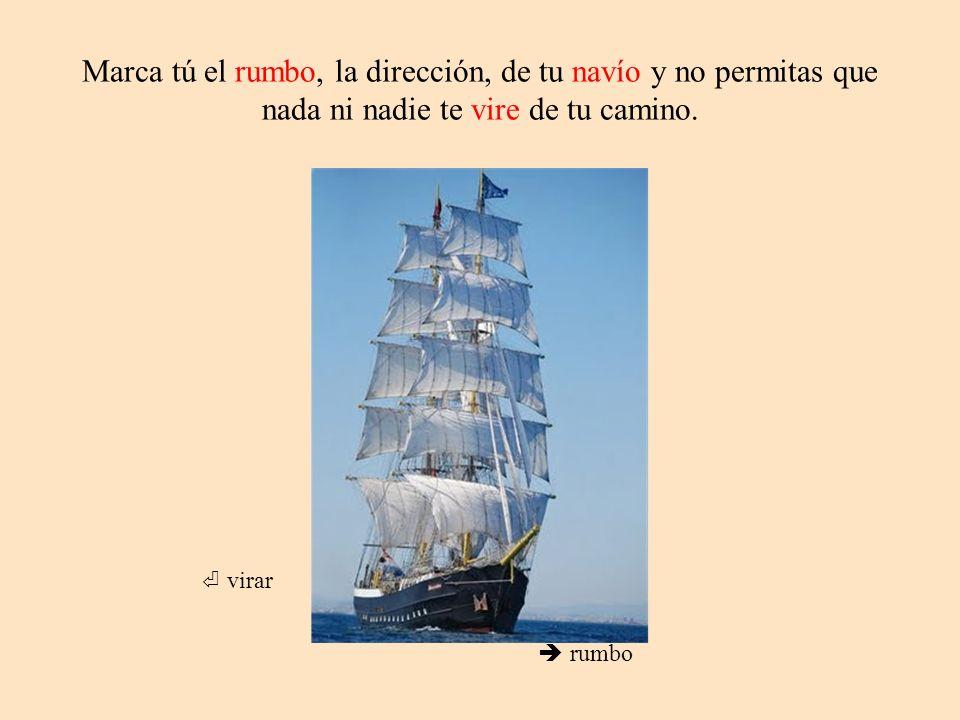 Marca tú el rumbo, la dirección, de tu navío y no permitas que nada ni nadie te vire de tu camino.