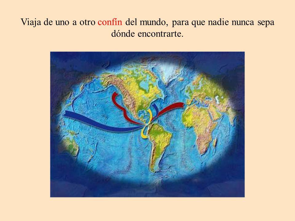 Viaja de uno a otro confín del mundo, para que nadie nunca sepa dónde encontrarte.