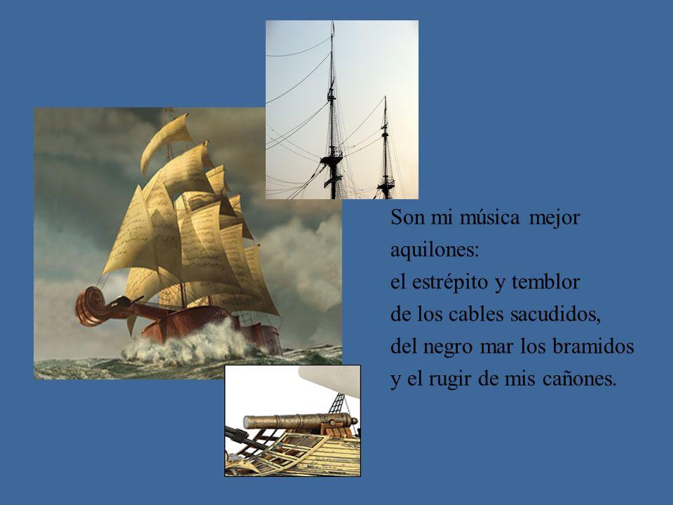 Son mi música mejor aquilones: el estrépito y temblor de los cables sacudidos, del negro mar los bramidos y el rugir de mis cañones.