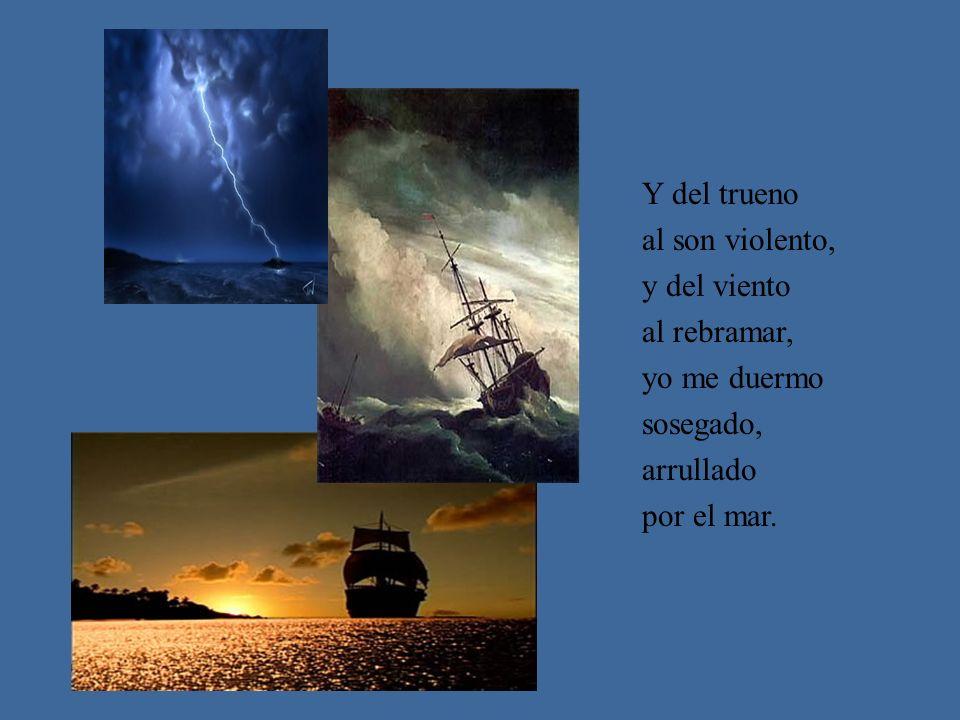 Y del trueno al son violento, y del viento al rebramar, yo me duermo sosegado, arrullado por el mar.