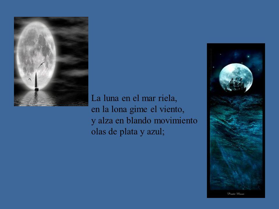 La luna en el mar riela, en la lona gime el viento, y alza en blando movimiento.