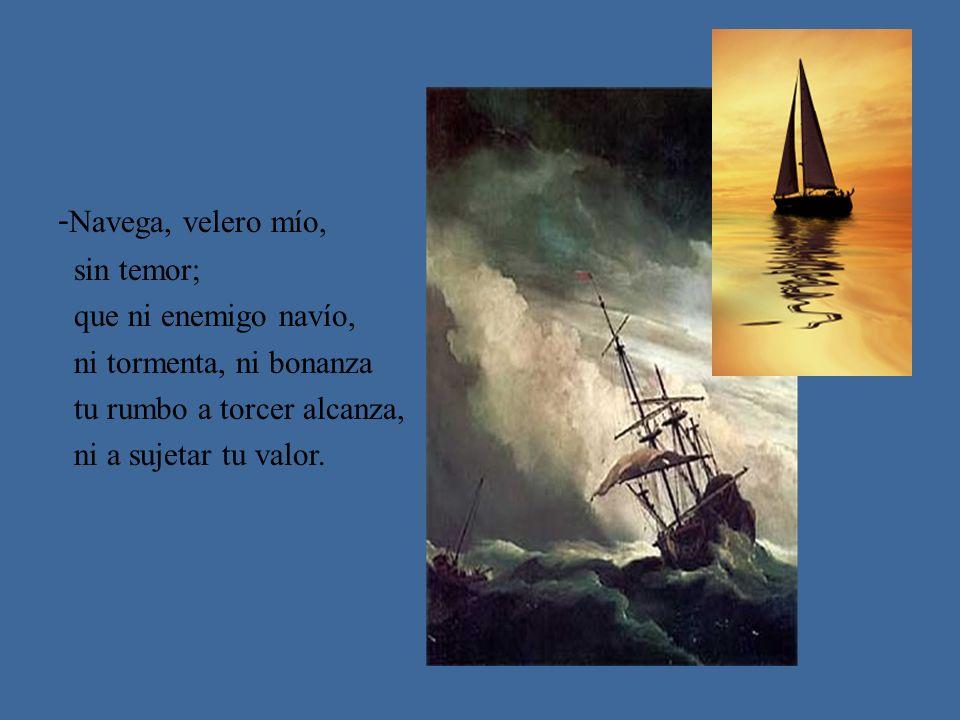 -Navega, velero mío, sin temor; que ni enemigo navío,