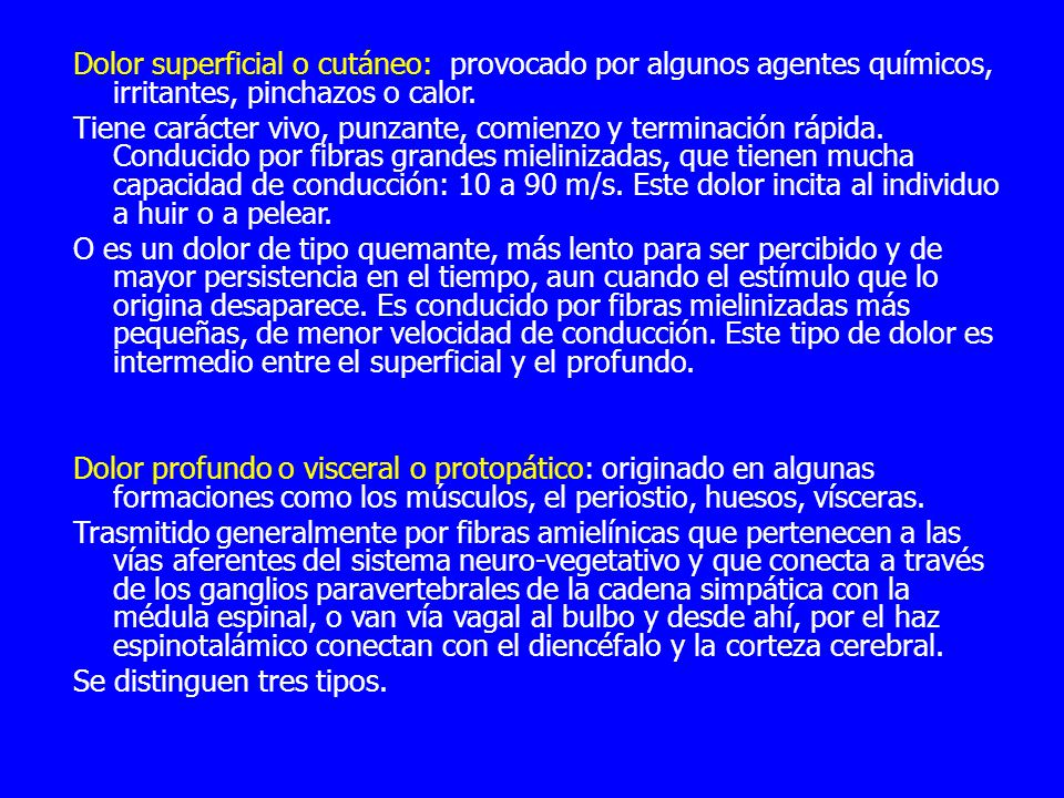 Dolor superficial o cutáneo: provocado por algunos agentes químicos, irritantes, pinchazos o calor.