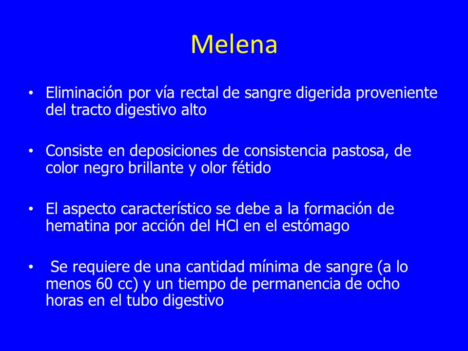 Melena Eliminación por vía rectal de sangre digerida proveniente del tracto digestivo alto.