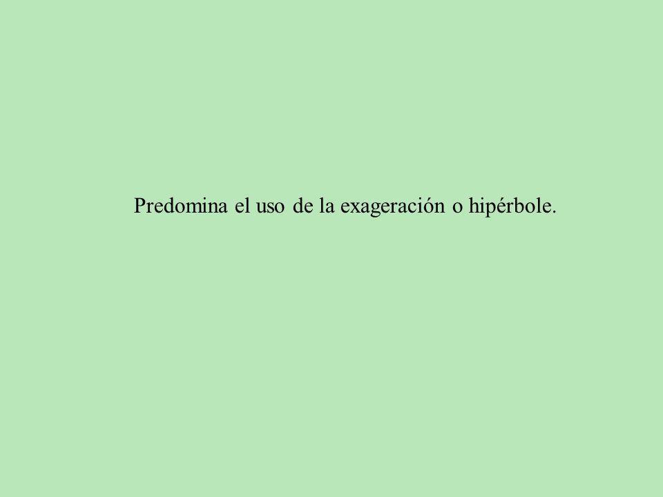 Predomina el uso de la exageración o hipérbole.