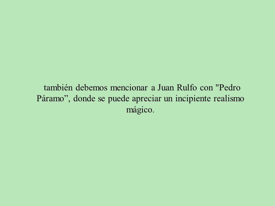también debemos mencionar a Juan Rulfo con Pedro Páramo , donde se puede apreciar un incipiente realismo mágico.