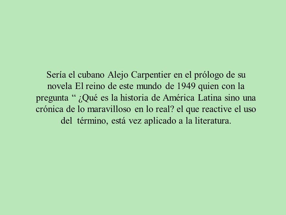 Sería el cubano Alejo Carpentier en el prólogo de su novela El reino de este mundo de 1949 quien con la pregunta ¿Qué es la historia de América Latina sino una crónica de lo maravilloso en lo real.