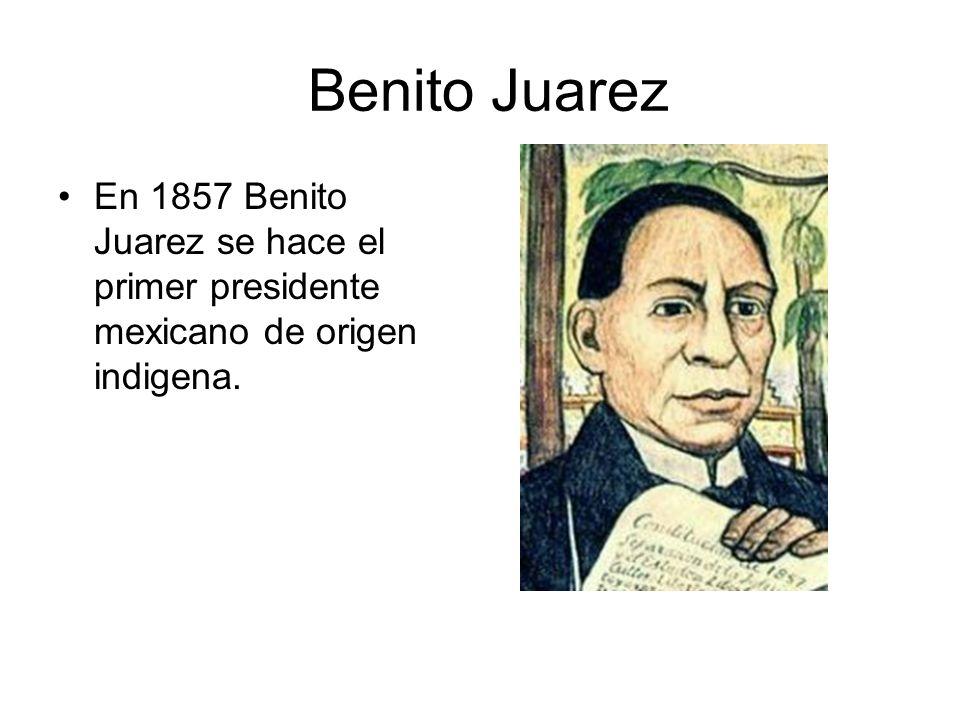Benito Juarez En 1857 Benito Juarez se hace el primer presidente mexicano de origen indigena.