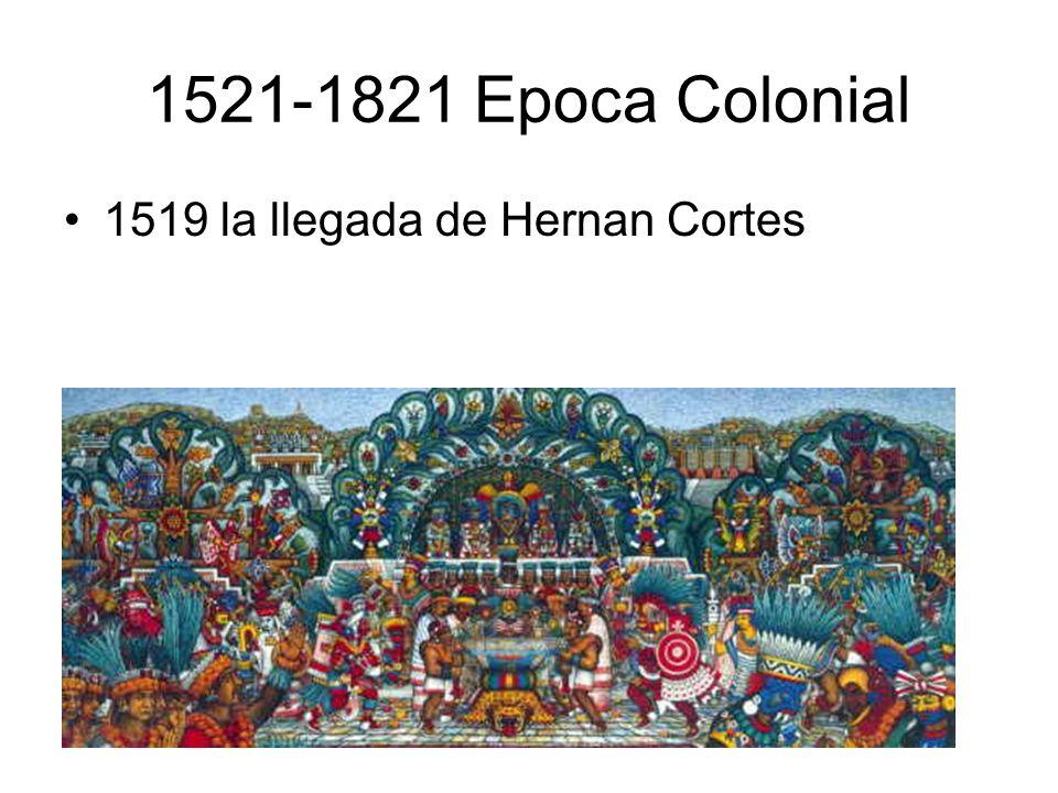 1521-1821 Epoca Colonial 1519 la llegada de Hernan Cortes ,