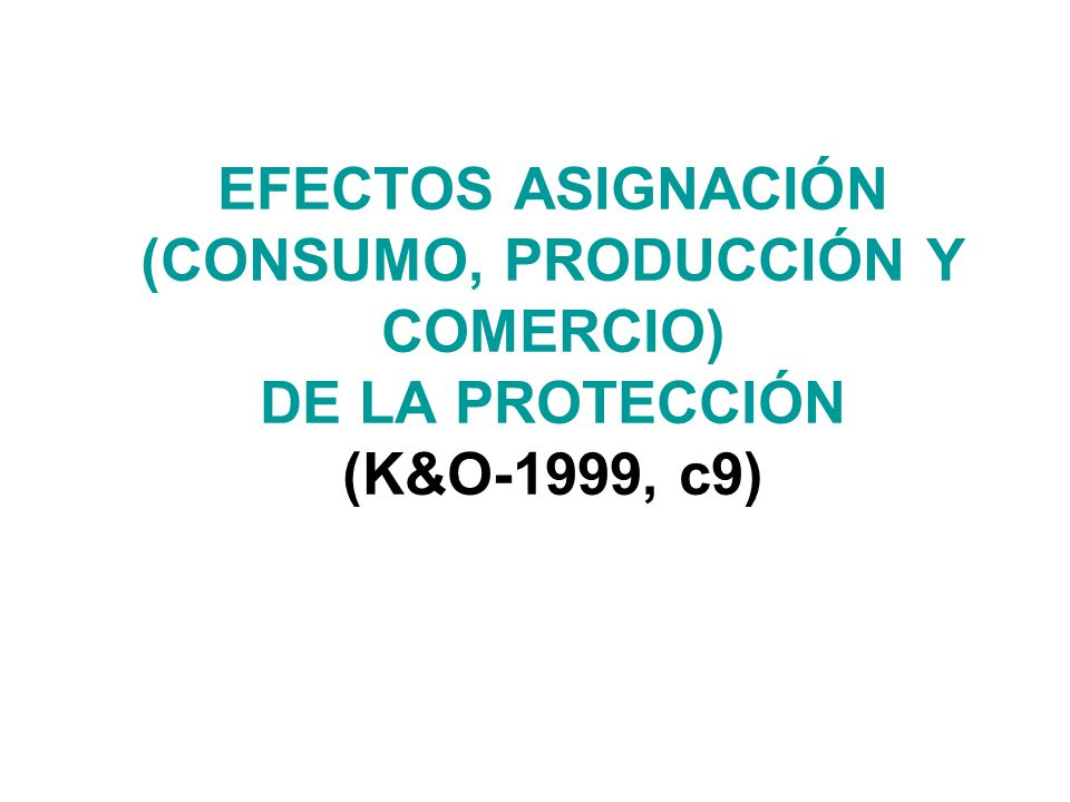 EFECTOS ASIGNACIÓN (CONSUMO, PRODUCCIÓN Y COMERCIO) DE LA PROTECCIÓN (K&O-1999, c9)