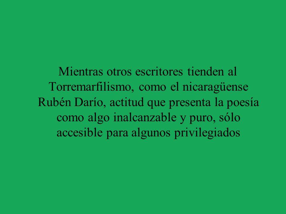 Mientras otros escritores tienden al Torremarfilismo, como el nicaragüense Rubén Darío, actitud que presenta la poesía como algo inalcanzable y puro, sólo accesible para algunos privilegiados