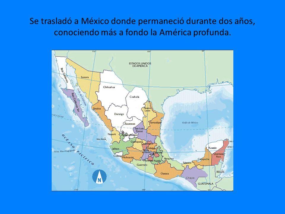 Se trasladó a México donde permaneció durante dos años, conociendo más a fondo la América profunda.