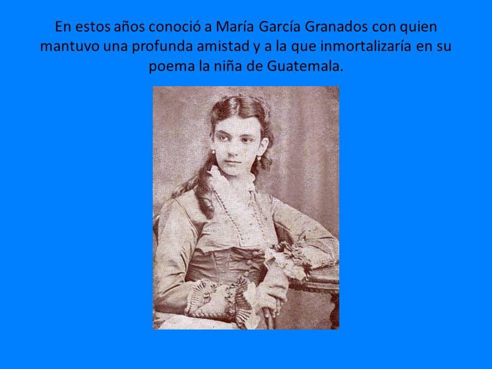 En estos años conoció a María García Granados con quien mantuvo una profunda amistad y a la que inmortalizaría en su poema la niña de Guatemala.