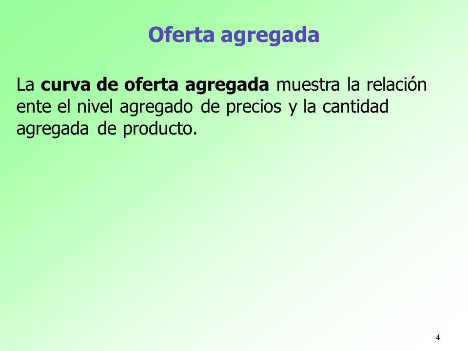 Oferta agregada La curva de oferta agregada muestra la relación ente el nivel agregado de precios y la cantidad agregada de producto.