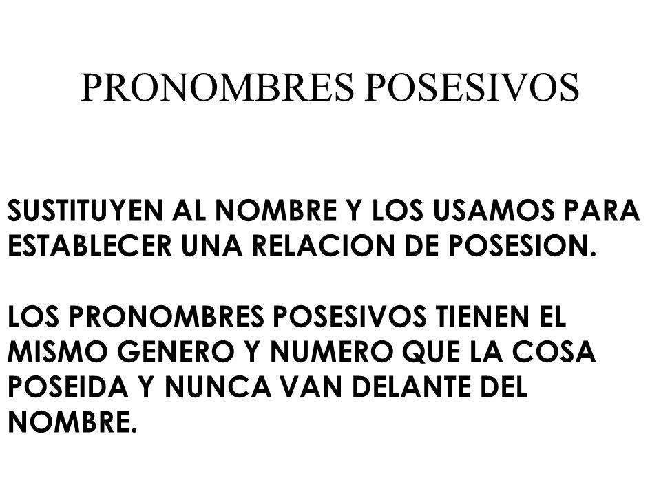 PRONOMBRES POSESIVOS SUSTITUYEN AL NOMBRE Y LOS USAMOS PARA ESTABLECER UNA RELACION DE POSESION.