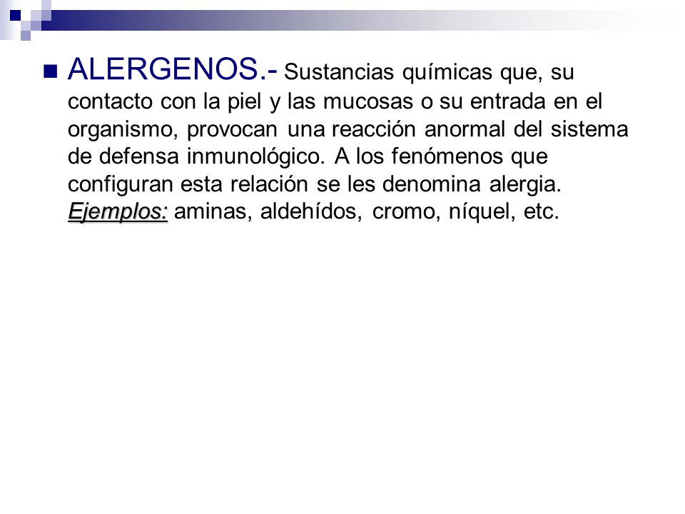 ALERGENOS.- Sustancias químicas que, su contacto con la piel y las mucosas o su entrada en el organismo, provocan una reacción anormal del sistema de defensa inmunológico.