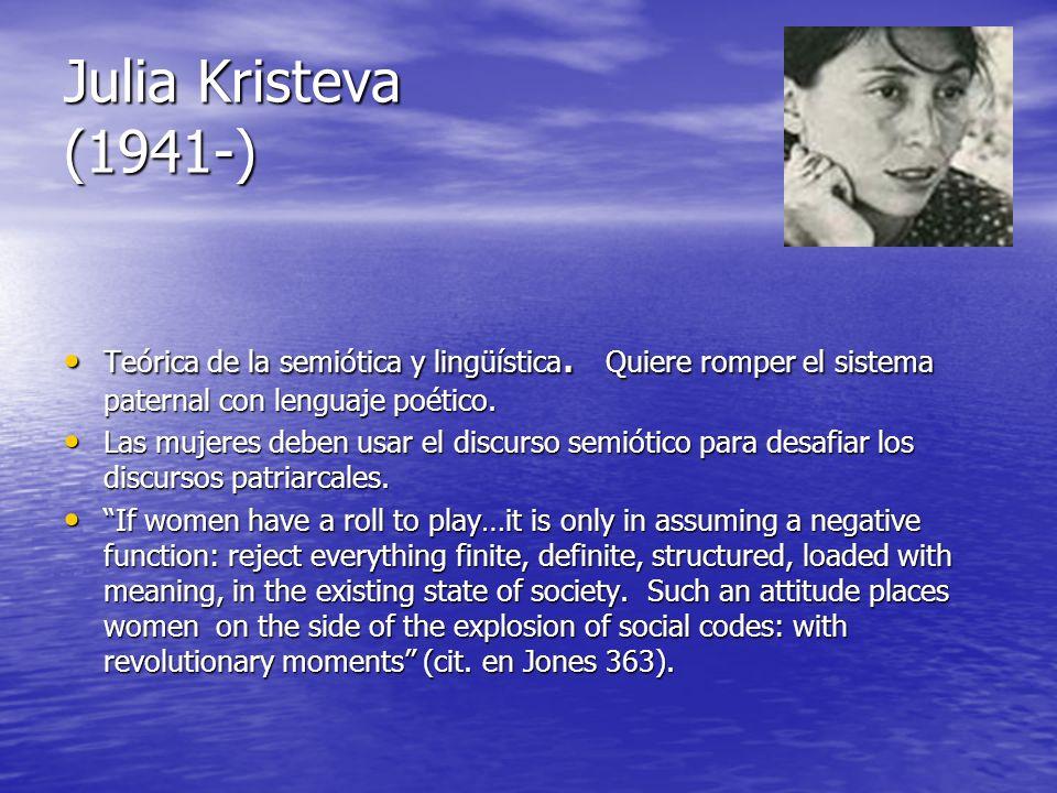 Julia Kristeva (1941-) Teórica de la semiótica y lingüística. Quiere romper el sistema paternal con lenguaje poético.